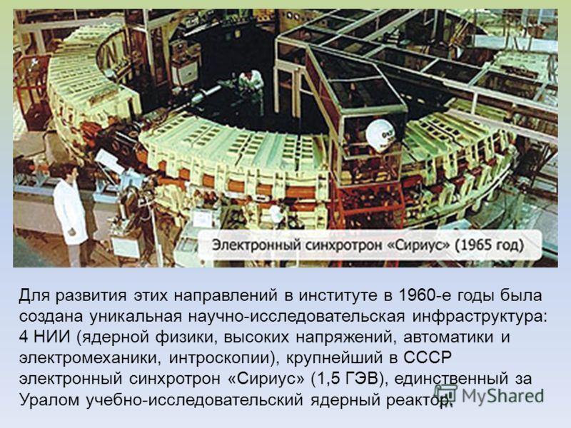 Для развития этих направлений в институте в 1960-е годы была создана уникальная научно-исследовательская инфраструктура: 4 НИИ (ядерной физики, высоких напряжений, автоматики и электромеханики, интроскопии), крупнейший в СССР электронный синхротрон «