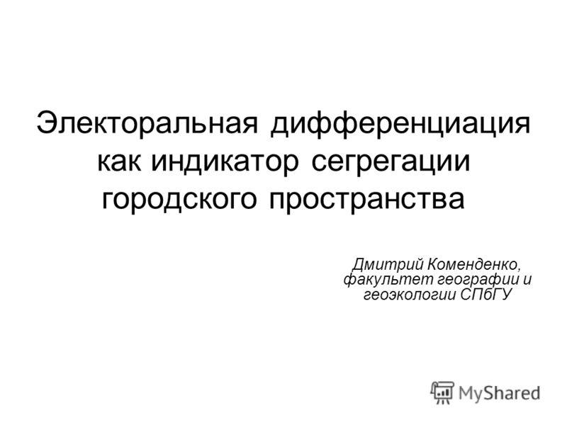 Электоральная дифференциация как индикатор сегрегации городского пространства Дмитрий Коменденко, факультет географии и геоэкологии СПбГУ