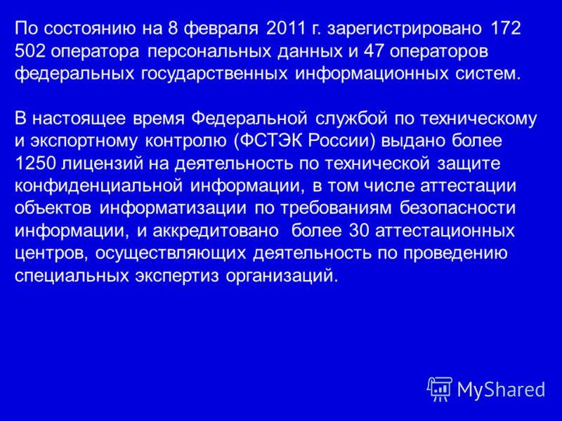 По состоянию на 8 февраля 2011 г. зарегистрировано 172 502 оператора персональных данных и 47 операторов федеральных государственных информационных систем. В настоящее время Федеральной службой по техническому и экспортному контролю (ФСТЭК России) вы