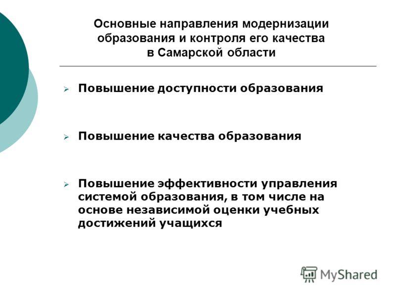 Основные направления модернизации образования и контроля его качества в Самарской области Повышение доступности образования Повышение качества образования Повышение эффективности управления системой образования, в том числе на основе независимой оцен
