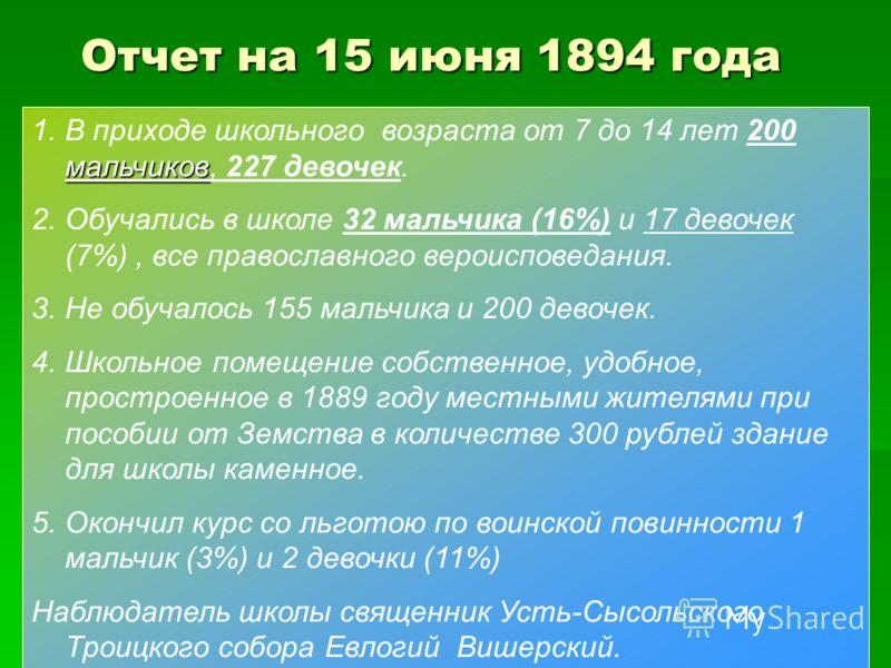 Отчет на 15 июня 1894 года мальчиков 1.В приходе школьного возраста от 7 до 14 лет 200 мальчиков, 227 девочек. 2.Обучались в школе 32 мальчика (16%) и 17 девочек (7%), все православного вероисповедания. 3.Не обучалось 155 мальчика и 200 девочек. 4.Шк