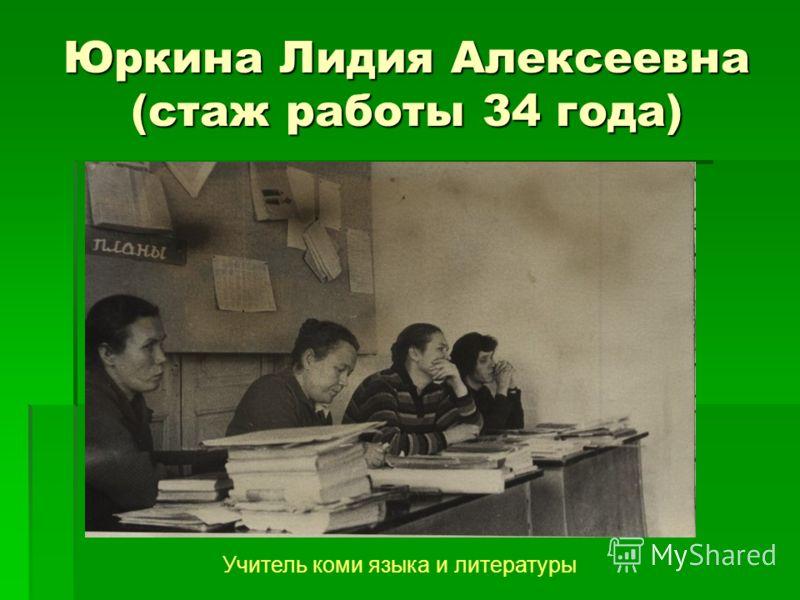 Юркина Лидия Алексеевна (стаж работы 34 года) Учитель коми языка и литературы