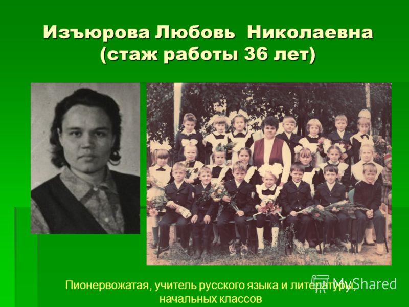 Изъюрова Любовь Николаевна (стаж работы 36 лет) Пионервожатая, учитель русского языка и литературы, начальных классов