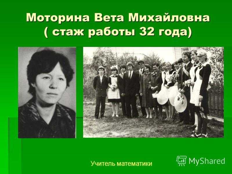 Моторина Вета Михайловна ( стаж работы 32 года) Учитель математики