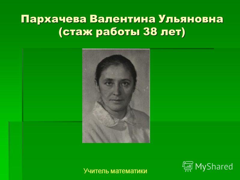 Пархачева Валентина Ульяновна (стаж работы 38 лет) Учитель математики