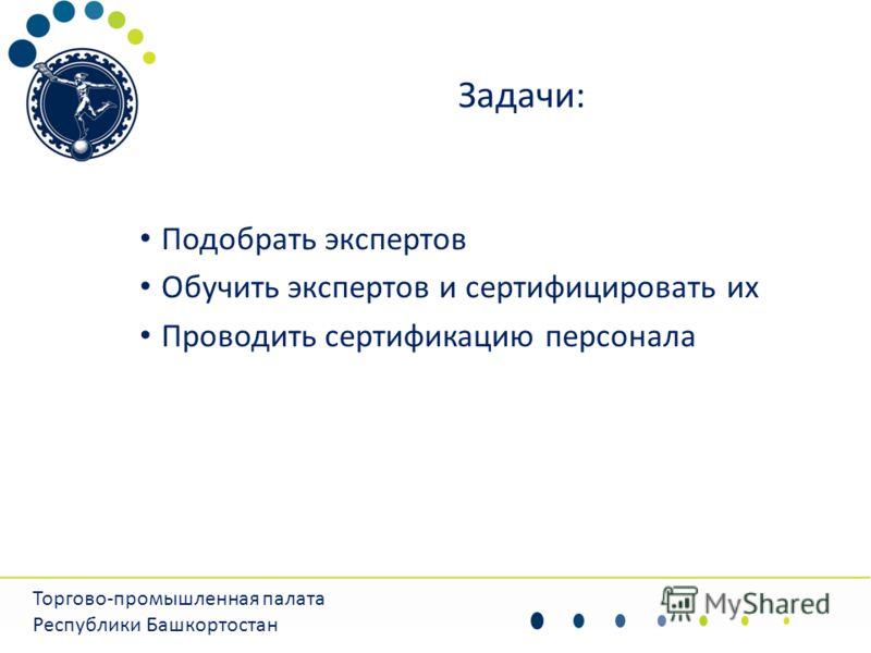 Задачи: Подобрать экспертов Обучить экспертов и сертифицировать их Проводить сертификацию персонала Торгово-промышленная палата Республики Башкортостан