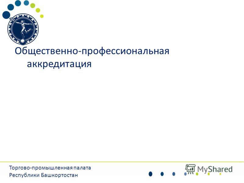 Общественно-профессиональная аккредитация Торгово-промышленная палата Республики Башкортостан