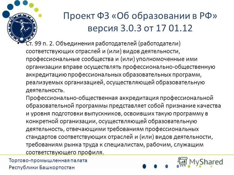 Проект ФЗ «Об образовании в РФ» версия 3.0.3 от 17 01.12 Торгово-промышленная палата Республики Башкортостан Ст. 99 п. 2. Объединения работодателей (работодатели) соответствующих отраслей и (или) видов деятельности, профессиональные сообщества и (или