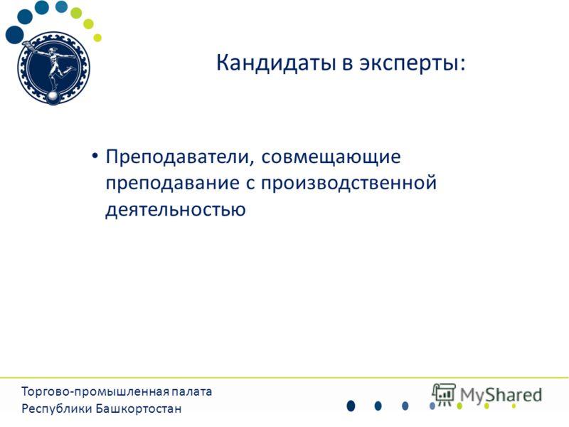 Кандидаты в эксперты: Преподаватели, совмещающие преподавание с производственной деятельностью Торгово-промышленная палата Республики Башкортостан