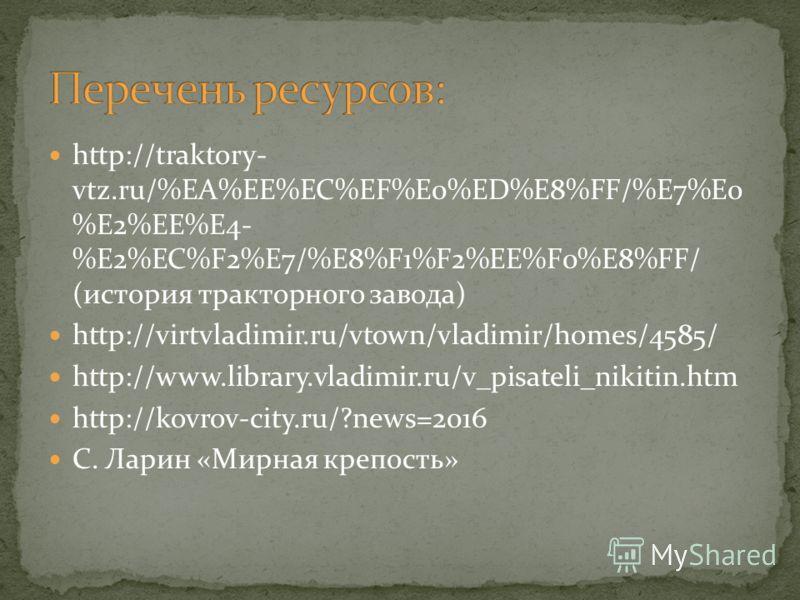 http://traktory- vtz.ru/%EA%EE%EC%EF%E0%ED%E8%FF/%E7%E0 %E2%EE%E4- %E2%EC%F2%E7/%E8%F1%F2%EE%F0%E8%FF/ (история тракторного завода) http://virtvladimir.ru/vtown/vladimir/homes/4585/ http://www.library.vladimir.ru/v_pisateli_nikitin.htm http://kovrov-