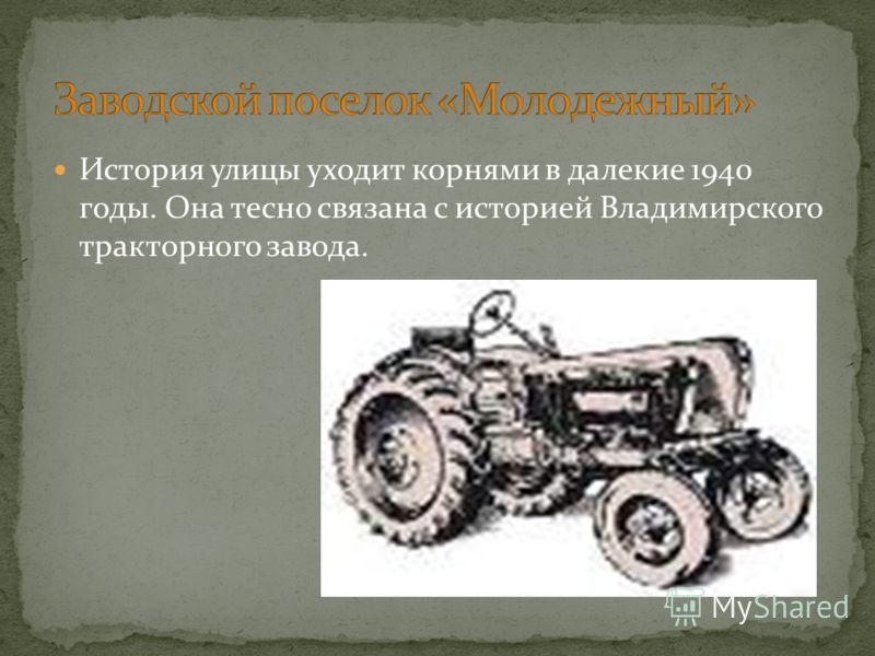 История улицы уходит корнями в далекие 1940 годы. Она тесно связана с историей Владимирского тракторного завода.