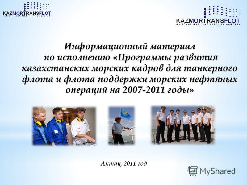 Актау, 2011 год Информационный материал по исполнению «Программы развития казахстанских морских кадров для танкерного флота и флота поддержки морских нефтяных операций на 2007-2011 годы»