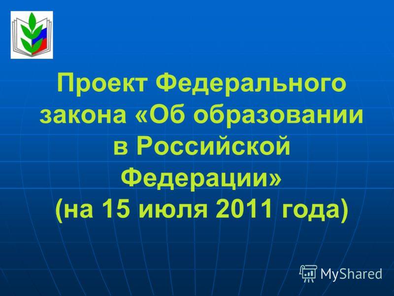 Проект Федерального закона «Об образовании в Российской Федерации» (на 15 июля 2011 года)