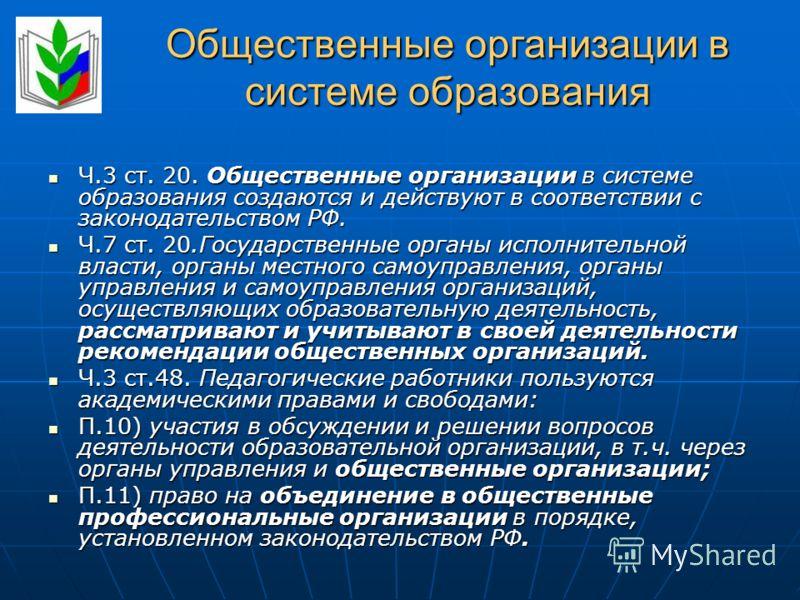 Общественные организации в системе образования Ч.3 ст. 20. Общественные организации в системе образования создаются и действуют в соответствии с законодательством РФ. Ч.3 ст. 20. Общественные организации в системе образования создаются и действуют в