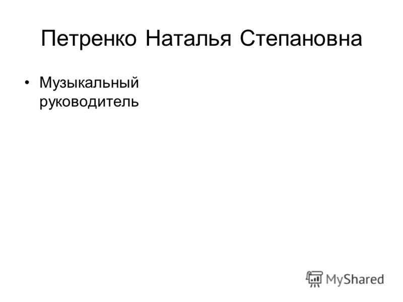 Петренко Наталья Степановна Музыкальный руководитель