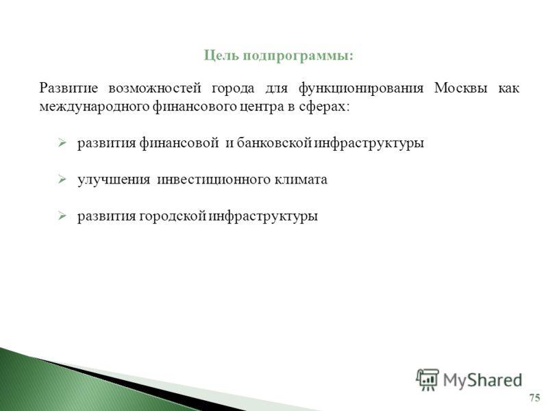 Цель подпрограммы: Развитие возможностей города для функционирования Москвы как международного финансового центра в сферах: развития финансовой и банковской инфраструктуры улучшения инвестиционного климата развития городской инфраструктуры
