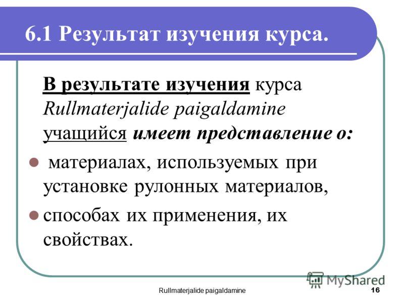 Rullmaterjalide paigaldamine 16 6.1 Результат изучения курса. В результате изучения курса Rullmaterjalide paigaldamine учащийся имеет представление о: материалах, используемых при установке рулонных материалов, способах их применения, их свойствах.