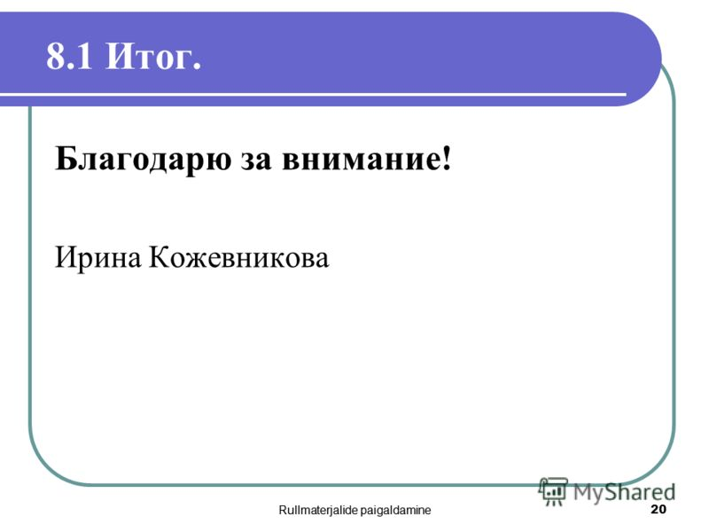 Rullmaterjalide paigaldamine 20 8.1 Итог. Благодарю за внимание! Ирина Кожевникова