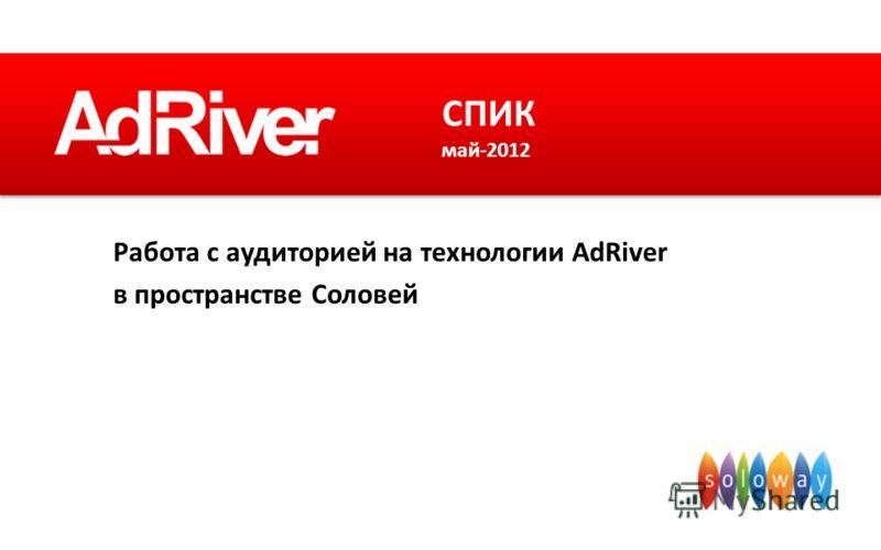 Работа с аудиторией на технологии AdRiver в пространстве Соловей СПИК май-2012