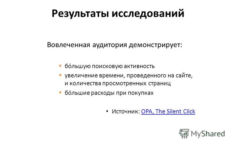 Вовлеченная аудитория демонстрирует: бóльшую поисковую активность увеличение времени, проведенного на сайте, и количества просмотренных страниц бóльшие расходы при покупках Источник: OPA, The Silent ClickOPA, The Silent Click Результаты исследований