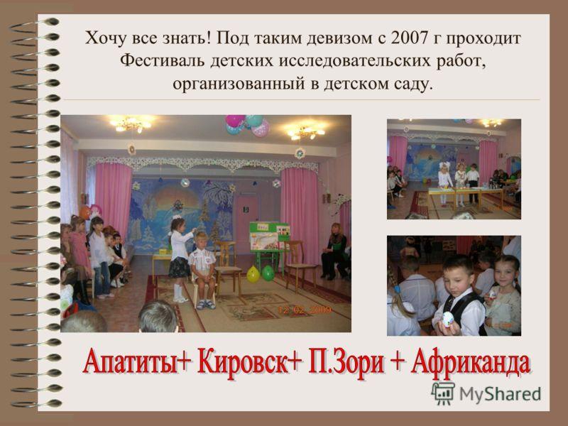 Хочу все знать! Под таким девизом с 2007 г проходит Фестиваль детских исследовательских работ, организованный в детском саду.