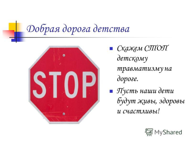 Добрая дорога детства Скажем СТОП детскому травматизму на дороге. Пусть наши дети будут живы, здоровы и счастливы!