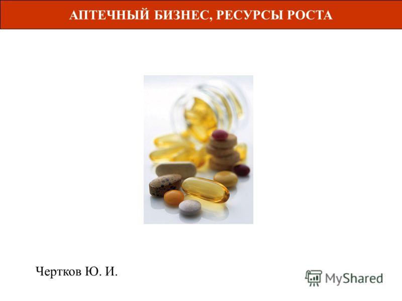 АПТЕЧНЫЙ БИЗНЕС, РЕСУРСЫ РОСТА Чертков Ю. И.
