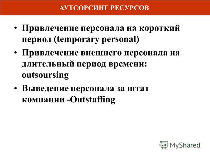 Привлечение персонала на короткий период (temporary personal) Привлечение внешнего персонала на длительный период времени: outsoursing Выведение персонала за штат компании -Outstaffing АУТСОРСИНГ РЕСУРСОВ