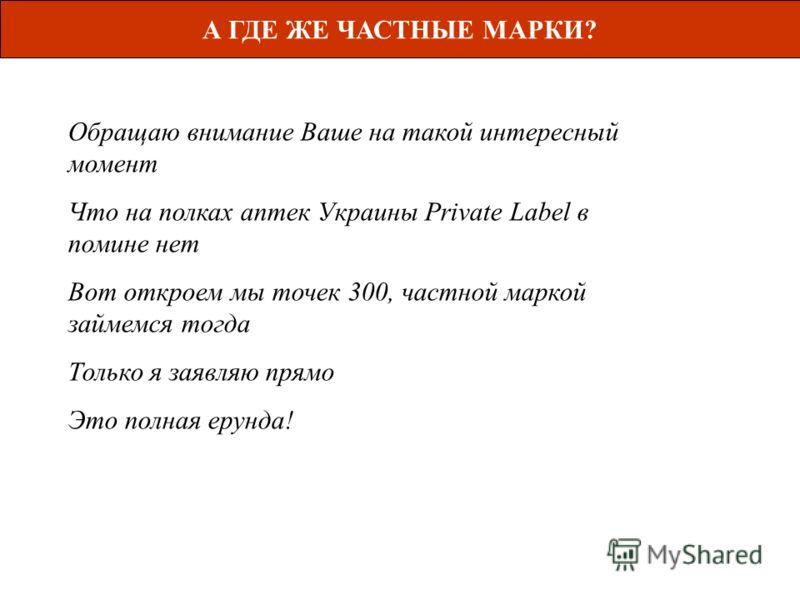 А ГДЕ ЖЕ ЧАСТНЫЕ МАРКИ? Обращаю внимание Ваше на такой интересный момент Что на полках аптек Украины Private Label в помине нет Вот откроем мы точек 300, частной маркой займемся тогда Только я заявляю прямо Это полная ерунда!