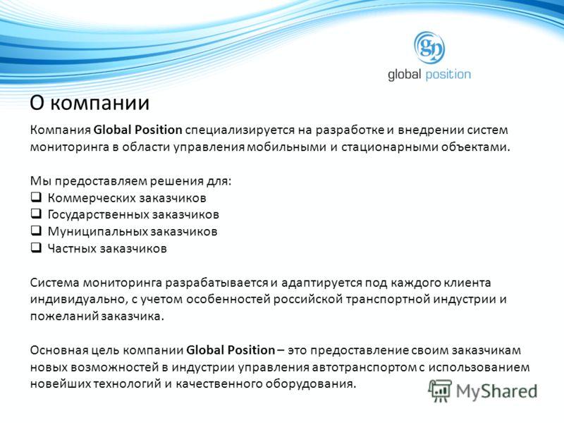 О компании Компания Global Position специализируется на разработке и внедрении систем мониторинга в области управления мобильными и стационарными объектами. Мы предоставляем решения для: Коммерческих заказчиков Государственных заказчиков Муниципальны