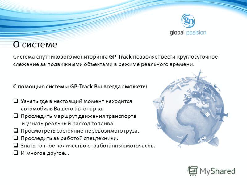 О системе Система спутникового мониторинга GP-Track позволяет вести круглосуточное слежение за подвижными объектами в режиме реального времени. С помощью системы GP-Track Вы всегда сможете: Узнать где в настоящий момент находится автомобиль Вашего ав