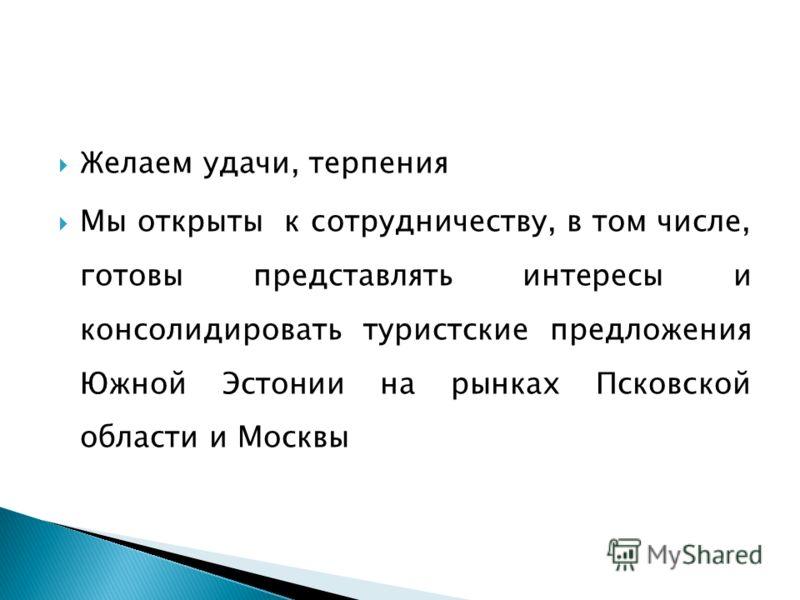 Желаем удачи, терпения Мы открыты к сотрудничеству, в том числе, готовы представлять интересы и консолидировать туристские предложения Южной Эстонии на рынках Псковской области и Москвы