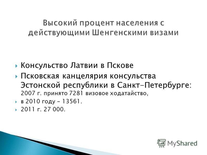 Консульство Латвии в Пскове Псковская канцелярия консульства Эстонской республики в Санкт-Петербурге: 2007 г. принято 7281 визовое ходатайство, в 2010 году - 13561. 2011 г. 27 000.