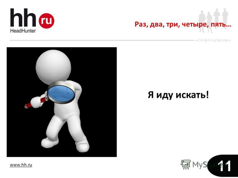 www.hh.ru Online Hiring Services 11 Раз, два, три, четыре, пять… Я иду искать!