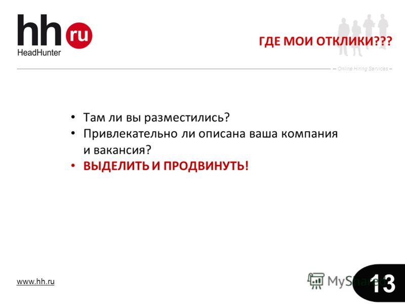 www.hh.ru Online Hiring Services 13 ГДЕ МОИ ОТКЛИКИ??? Там ли вы разместились? Привлекательно ли описана ваша компания и вакансия? ВЫДЕЛИТЬ И ПРОДВИНУТЬ!