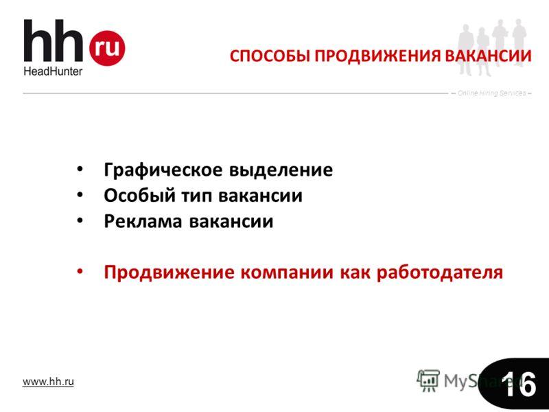 www.hh.ru Online Hiring Services 16 СПОСОБЫ ПРОДВИЖЕНИЯ ВАКАНСИИ Графическое выделение Особый тип вакансии Реклама вакансии Продвижение компании как работодателя