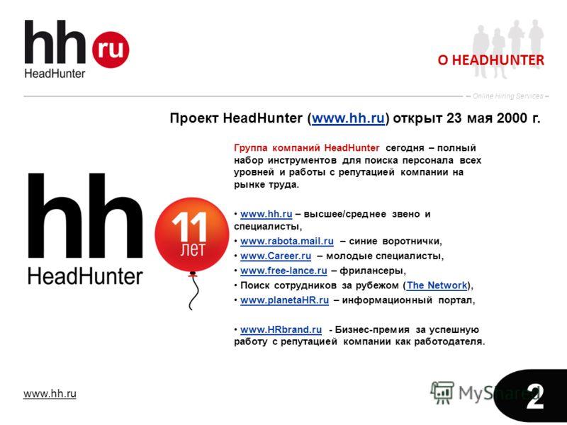 www.hh.ru Online Hiring Services 2 О HEADHUNTER Проект HeadHunter (www.hh.ru) открыт 23 мая 2000 г.www.hh.ru Группа компаний HeadHunter сегодня – полный набор инструментов для поиска персонала всех уровней и работы с репутацией компании на рынке труд