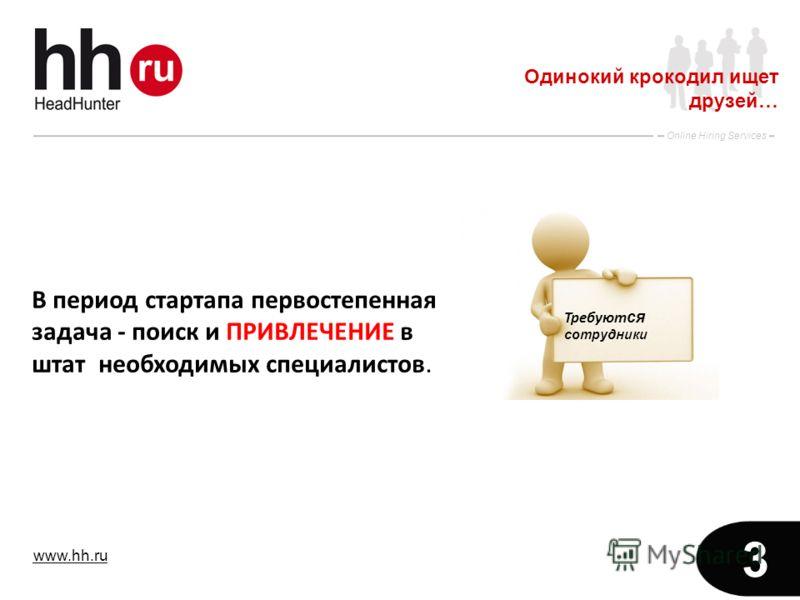 www.hh.ru Online Hiring Services 3 Одинокий крокодил ищет друзей… В период стартапа первостепенная задача - поиск и ПРИВЛЕЧЕНИЕ в штат необходимых специалистов. Требуют ся сотрудники