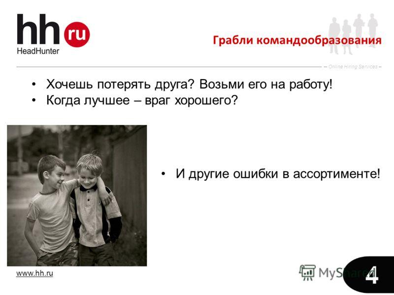 www.hh.ru Online Hiring Services 4 Грабли командообразования Хочешь потерять друга? Возьми его на работу! Когда лучшее – враг хорошего? И другие ошибки в ассортименте!
