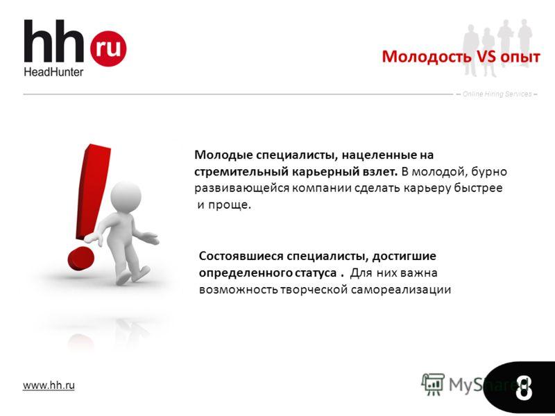 www.hh.ru Online Hiring Services 8 Молодость VS опыт Молодые специалисты, нацеленные на стремительный карьерный взлет. В молодой, бурно развивающейся компании сделать карьеру быстрее и проще. Состоявшиеся специалисты, достигшие определенного статуса.