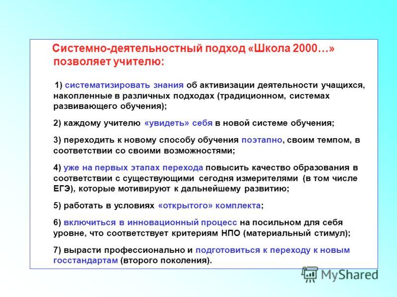 Что СДП дает учителю Системно-деятельностный подход «Школа 2000…» позволяет учителю: 1) систематизировать знания об активизации деятельности учащихся, накопленные в различных подходах (традиционном, системах развивающего обучения); 2) каждому учителю