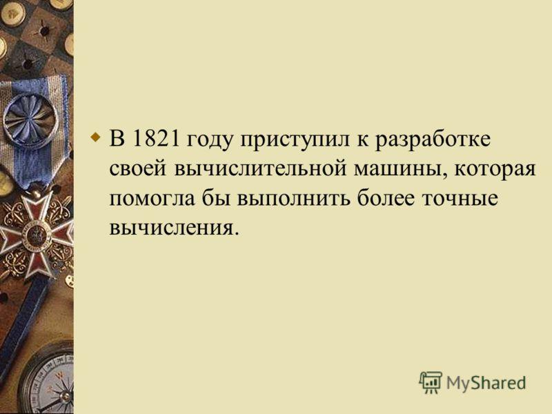 В 1821 году приступил к разработке своей вычислительной машины, которая помогла бы выполнить более точные вычисления.