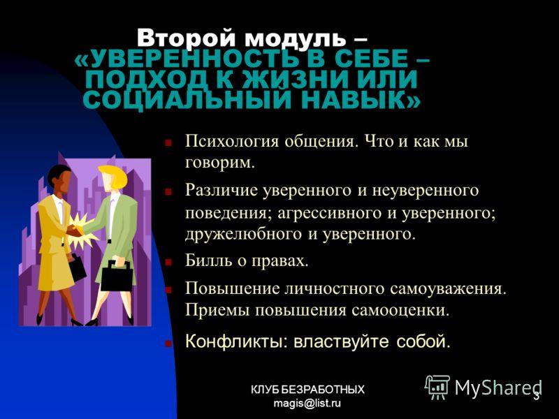 КЛУБ БЕЗРАБОТНЫХ magis@list.ru 3 Второй модуль – «УВЕРЕННОСТЬ В СЕБЕ – ПОДХОД К ЖИЗНИ ИЛИ СОЦИАЛЬНЫЙ НАВЫК» Психология общения. Что и как мы говорим. Различие уверенного и неуверенного поведения; агрессивного и уверенного; дружелюбного и уверенного.
