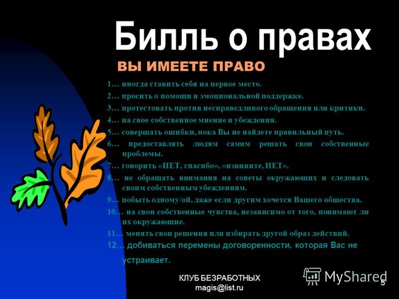 КЛУБ БЕЗРАБОТНЫХ magis@list.ru 5 Билль о правах 1… иногда ставить себя на первое место. 2… просить о помощи и эмоциональной поддержке. 3… протестовать против несправедливого обращения или критики. 4… на свое собственное мнение и убеждения. 5… соверша