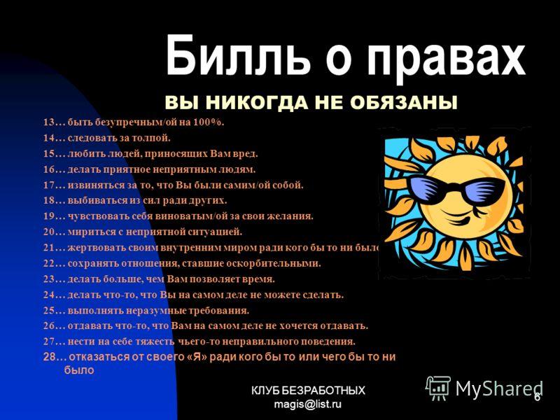 КЛУБ БЕЗРАБОТНЫХ magis@list.ru 6 Билль о правах 13… быть безупречным/ой на 100%. 14… следовать за толпой. 15… любить людей, приносящих Вам вред. 16… делать приятное неприятным людям. 17… извиняться за то, что Вы были самим/ой собой. 18… выбиваться из