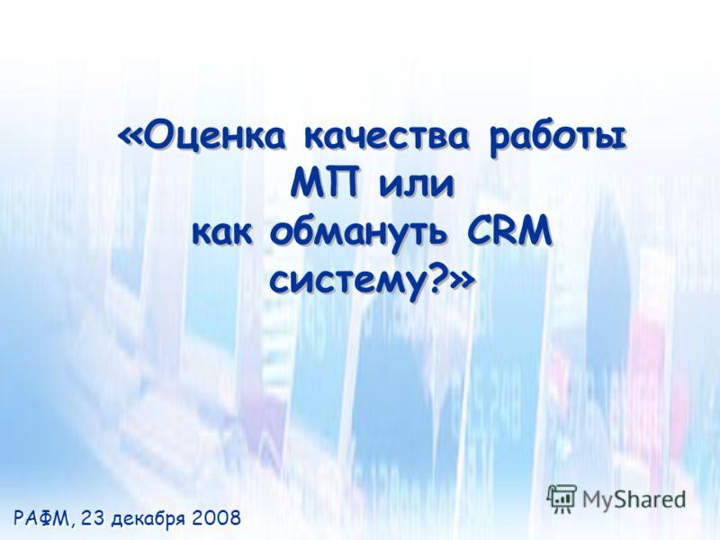 «Оценка качества работы МП или как обмануть CRM систему?» «Оценка качества работы МП или как обмануть CRM систему?» РАФМ, 23 декабря 2008