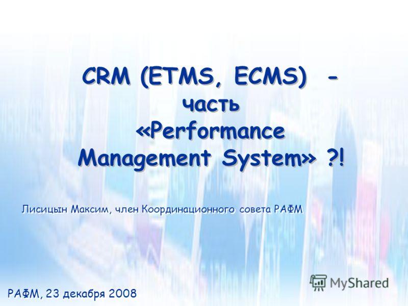 CRM (ETMS, ECMS) - часть «Performance Management System» ?! CRM (ETMS, ECMS) - часть «Performance Management System» ?! РАФМ, 23 декабря 2008 Лисицын Максим, член Координационного совета РАФМ