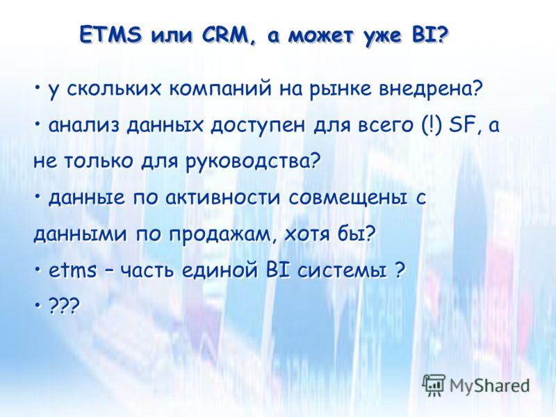 ETMS или CRM, а может уже BI? у скольких компаний на рынке внедрена? анализ данных доступен для всего (!) SF, а не только для руководства? данные по активности совмещены с данными по продажам, хотя бы? etms – часть единой BI системы ? ??? у скольких