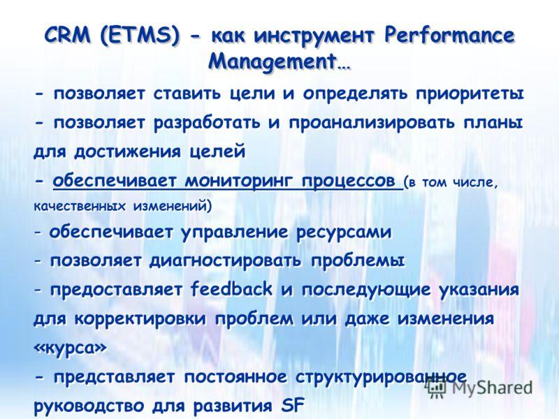 CRM (ETMS) - как инструмент Performance Management… - позволяет ставить цели и определять приоритеты - позволяет разработать и проанализировать планы для достижения целей - обеспечивает мониторинг процессов (в том числе, качественных изменений) - обе