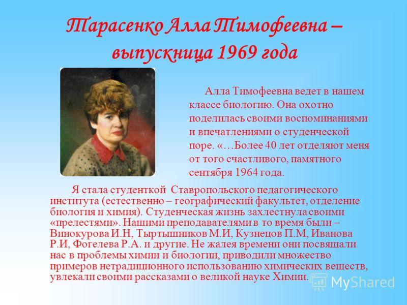 Тарасенко Алла Тимофеевна – выпускница 1969 года Алла Тимофеевна ведет в нашем классе биологию. Она охотно поделилась своими воспоминаниями и впечатлениями о студенческой поре. «…Более 40 лет отделяют меня от того счастливого, памятного сентября 1964